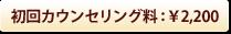 初回カウンセリング料:¥2,200
